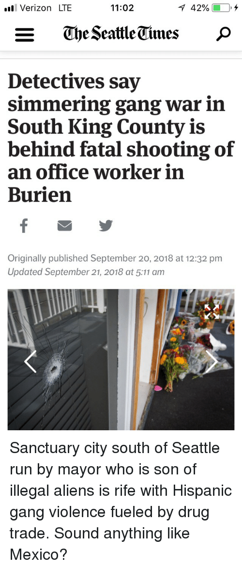 Run, Verizon, and Gang: .l Verizon LTE  11:02  42%  Detectives say  simmering gang war in  South King County is  behind fatal shooting of  an office worker in  Burien  Originally published September 20, 2018 at 12:32 pm  Updated September 21, 2018 at 5:11 am Sanctuary city south of Seattle run by mayor who is son of illegal aliens is rife with Hispanic gang violence fueled by drug trade. Sound anything like Mexico?