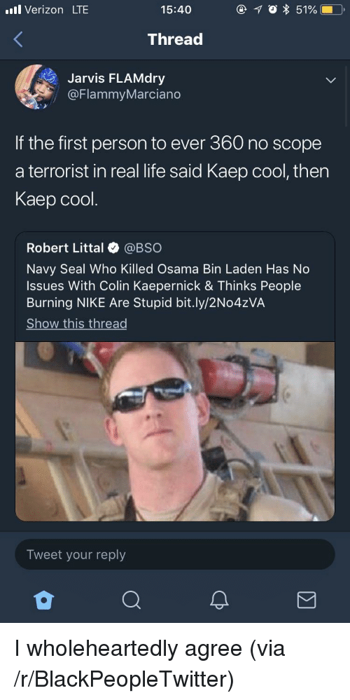 Blackpeopletwitter, Colin Kaepernick, and Life: l Verizon LTE  15:40  Thread  Jarvis FLAMdry  @FlammyMarciano  If the first person to ever 360 no scope  a terrorist in real life said Kaep cool, then  Kaep cool.  Robert Littal @BSO  Navy Seal Who Killed Osama Bin Laden Has No  Issues With Colin Kaepernick & Thinks People  Burning NIKE Are Stupid bit.ly/2No4zVA  Show this thread  Tweet your reply I wholeheartedly agree (via /r/BlackPeopleTwitter)