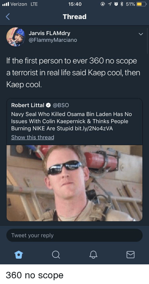 Colin Kaepernick, Life, and Nike: l Verizon LTE  15:40  Thread  Jarvis FLAMdry  @FlammyMarciano  If the first person to ever 360 no scope  a terrorist in real life said Kaep cool, then  Kaep cool.  Robert Littal @BSO  Navy Seal Who Killed Osama Bin Laden Has No  Issues With Colin Kaepernick & Thinks People  Burning NIKE Are Stupid bit.ly/2No4zVA  Show this thread  Tweet your reply 360 no scope