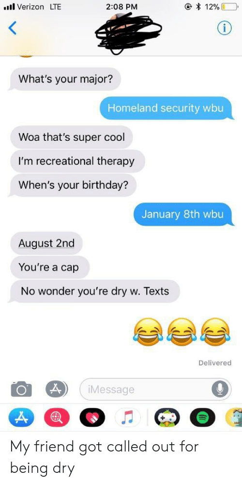 Birthday, Verizon, and Cool: l Verizon LTE  2:08 PM  What's your major?  Homeland security wbu  Woa that's super cool  I'm recreational therapy  When's your birthday?  January 8th wbu  August 2nd  You're a cap  No wonder you're dry w. Texts  Delivered  Message My friend got called out for being dry