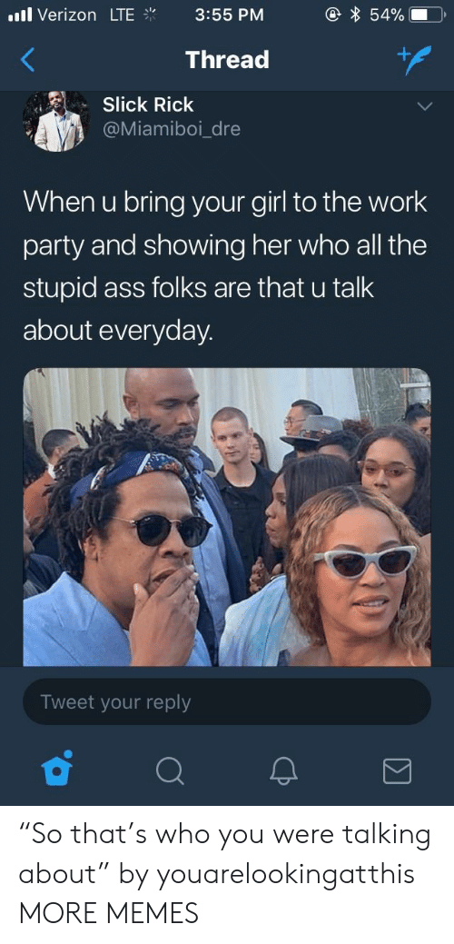 """Ass, Dank, and Memes: .l Verizon LTE  3:55 PM  Thread  Slick Rick  @Miamiboi_dre  When u bring your girl to the work  party and showing her who all the  stupid ass folks are that u talk  about everyday.  Tweet your reply """"So that's who you were talking about"""" by youarelookingatthis MORE MEMES"""