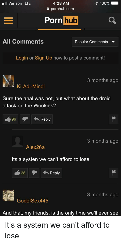 Anaconda, Friends, and Porn Hub: l Verizon LTE  4:28 AM  a pornhub.com  1 100%  Porn hub  All Comments  Popular Comments v  Login or Sign Up now to post a comment!  3 months ago  Ki-Adi-Mindi  Sure the anal was hot, but what about the droid  attack on the Wookies?  3 months ago  Alex26a  Its a systen we can't afford to lose  26Reply  3 months ago  GodofSex445  And that, my friends, is the only time we'll ever see