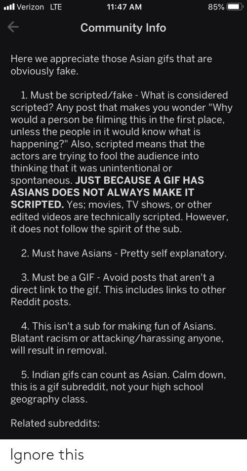"""Asian, Community, and Fake: .l Verizon LTE  85%  11:47 AM  Community Info  Here we appreciate those Asian gifs that are  obviously fake.  1. Must be scripted/fake - What is considered  scripted? Any post that makes you wonder """"Why  would a person be filming this in the first place,  unless the people in it would know what is  happening?"""" Also, scripted means that the  actors are trying to fool the audience into  thinking that it was unintentional or  spontaneous. JUST BECAUSE A GIF HAS  ASIANS DOES NOT ALWAYS MAKE IT  SCRIPTED. Yes; movies, TV shows, or other  edited videos are technically scripted. However,  it does not follow the spirit of the sub.  2. Must have Asians - Pretty self explanatory  3. Must be a GIF - Avoid posts that aren't a  direct link to the gif. This includes links to other  Reddit posts.  4. This isn't a sub for making fun of Asians.  Blatant racism or attacking/harassing anyone,  will result in removal.  5. Indian gifs can count as Asian. Calm down,  this is a gif subreddit, not your high school  geography class.  Related subreddits: Ignore this"""