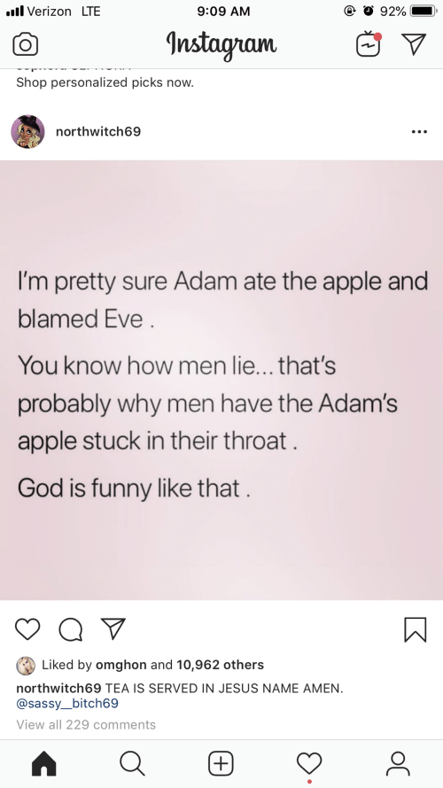 Apple, Funny, and God: .l Verizon LTE  9:09 AM  CO  Instagam  V  Shop personalized picks now.  northwitch69  I'm pretty sure Adam ate the apple and  blamed Eve  You know how men lie...that's  probably why men have the Adam's  apple stuck in their throat  God is funny like that  Liked by omghon and 10,962 others  northwitch69 TEA IS SERVED IN JESUS NAME AMEN.  @sassy_bitch69  View all 229 comments