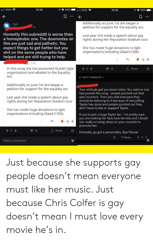 Bye Felicia, Lgbt, and Love: l VIVO  O 90%  12:32  al VIVO  12:32  90%  Additionally on June 1st she began a  petition for support for the equality act.  r/gay  4h  Honestly this subreddit is worse than  a homophobic one. The downvotes on  this are just sad and pathetic. You  expect things to get better but you  shit on the same people who have  helped and are still trying to help.  Last year she made a speech about gay  rights during her Reputation Stadium tour  She has made huge donations to Igbt  organizations including Glaad (130k)  -5  13h  In this song she has promoted GLAAD (Igbt  organization) and alluded to the Equality  Act.  6  12  Share  BEST COMMENTS  Additionally on June 1st she began a  petition for support for the equality act.  Your attitude got you down votes. You said no one  had posted the song people pointed out that  was incorrect. Then you told everyone they  should be listening to it because of everything  Taylor has done and people pointed out they  don't have to like or support Taylor.  Last year she made a speech about gay  rights during her Reputation Stadium tour  She has made huge donations to lgbt  organizations including Glaad (130k)  If you're just a huge Taylor fan - I'm pretty sure  making her fans look terrible and I doubt  you are  she really is losing sleep on your crusade to  promote her.  -5  t, Share  t 6  12  Honestly, go get a personality. Bye Felicia!  Reply  5  Add a comment Just because she supports gay people doesn't mean everyone must like her music. Just because Chris Colfer is gay doesn't mean I must love every movie he's in.