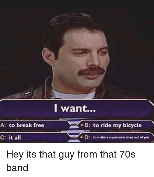 Bicycle, Break, and Free: l want...  A: to break free  . B: to ride my bicycle  C: it all  -D: to make a supersonic man out of you Hey its that guy from that 70s band
