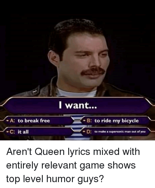 Queen, Bicycle, and Break: l want...  -A: to break free  B: to ride my bicycle  -C: it all  - D:  to make a supersonic man out of you Aren't Queen lyrics mixed with entirely relevant game shows top level humor guys?