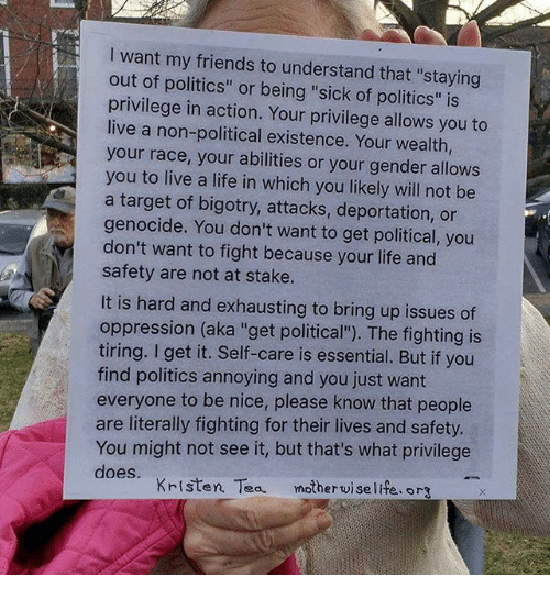 """Friends, Life, and Memes: l want my friends to understand that """"staying  out of politics"""" or being """"sick of politics"""" is  privilege in action. Your privilege allows you to  live a non-political existence. Your wealth,  your race, your abilities or your gender allows  you to live a life in which you likely will not be  a target of bigotry, attacks, deportation, or  genocide. You don't want to get political, you  don't want to fight because your life and  safety are not at stake.  It is hard and exhausting to bring up issues of  oppression (aka """"get political""""). The fighting is  tiring. l get it. Self-care is essential. But if you  find politics annoying and you just want  everyone to be nice, please know that people  are literally fighting for their lives and safety.  You might not see it, but that's what privilege  does.  Kristen Tea  motherwise life.org"""