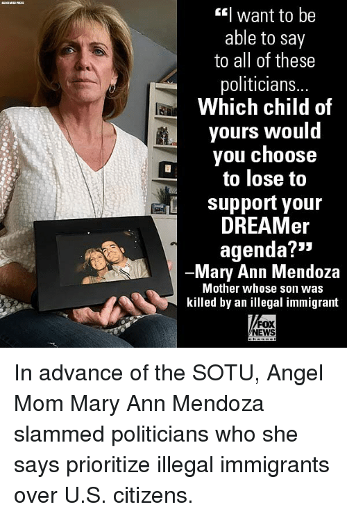 Memes, News, and Sotu: l want to be  able to say  to all of these  politicians..  Which child of  yours would  you choose  to lose to  し  support your  DREAMer  agenda?*3  Mary Ann Mendoza  Mother whose son was  killed by an illegal immigrant  FOX  NEWS In advance of the SOTU, Angel Mom Mary Ann Mendoza slammed politicians who she says prioritize illegal immigrants over U.S. citizens.