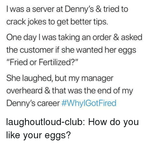 "Club, Denny's, and Tumblr: l was a server at Denny's & tried to  crack jokes to get better tips.  One day l was taking an order & asked  the customer if she wanted her eggs  ""Fried or Fertilized?""  She laughed, but my manager  overheard & that was the end of my  Denny's career laughoutloud-club:  How do you like your eggs?"