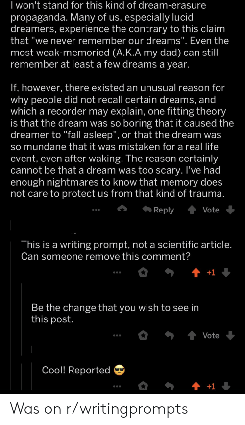 "A Dream, Dad, and Life: l won't stand for this Kind of dream-erasure  propaganda. Many of us, especially lucid  dreamers, experience the contrary to this claim  that we never remember our dreams. Even the  most weak-memoried (A.K.A my dad) can stil  remember at least a few dreams a vear.  f, however, there existed an unusual reason for  why people did not recall certain dreams, and  which a recorder may explain, one fitting theory  is that the dream was so boring that it caused the  dreamer to ""Tall asleep"", or that the dream was  so mundane that it was mistaken for a real life  event, even after waking. The reason certainly  cannot be that a dream was too scary. l've had  enough nightmares to know that memory does  not care to protect us from that kind of trauma  Reply tvot  This is a writing prompt, not a scientific article  Can someone remove this comment?  Be the change that you wish to see In  this post  Vote  Cool! Reported Was on r/writingprompts"