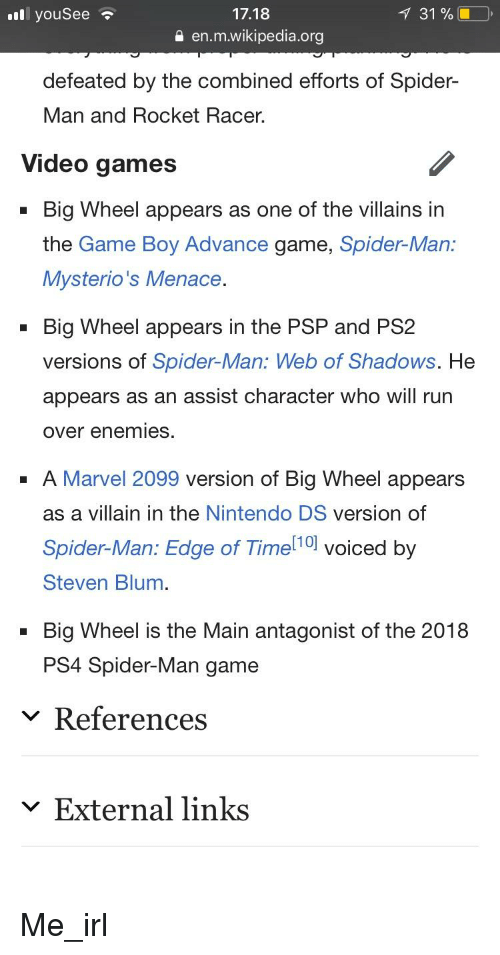 Nintendo, Ps4, and Run: l youSee  17.18  131 %  a en.m.wikipedia.org  defeated by the combined efforts of Spider-  Man and Rocket Racer.  Video games  Big Wheel appears as one of the villains in  the Game Boy Advance game, Spider-Man:  Mysterio's Menace  Big Wheel appears in the PSP and PS2  versions of Spider-Man: Web of Shadows. He  appears as an assist character who will run  over enemies.  A Marvel 2099 version of Big Wheel appears  as a villain in the Nintendo DS version of  Spider-Man: Edge of Time 10l voiced by  Steven Blum  Big Wheel is the Main antagonist of the 2018  PS4 Spider-Man game  v References  ﹀ External links