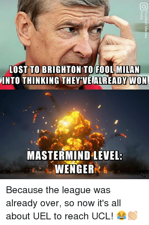 Memes, The League, and 🤖: L0ST TO BRIGHTON TO FOOL MILAN  INTO THINKING THEY'VE ALREADY WON  MASTERMIND LEVEL:  WENGER Because the league was already over, so now it's all about UEL to reach UCL! 😂👏🏼