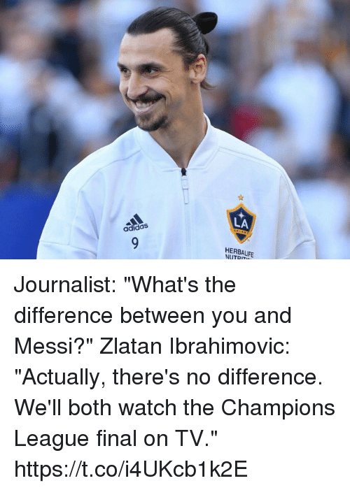 "Adidas, Soccer, and Champions League: LA  adidas  HERBALIFE  NUTRIT Journalist: ""What's the difference between you and Messi?""  Zlatan Ibrahimovic: ""Actually, there's no difference. We'll both watch the Champions League final on TV."" https://t.co/i4UKcb1k2E"