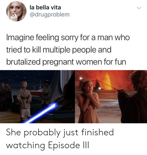 Pregnant, Sorry, and Women: la bella vita  @drugproblem  Imagine feeling sorry for a man who  tried to kill multiple people and  brutalized pregnant women for fun She probably just finished watching Episode III