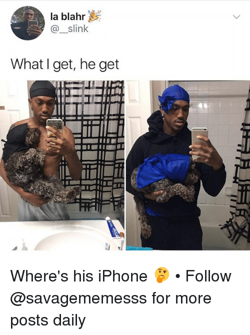 Iphone, Memes, and 🤖: la blahr  @_slink  What I get, he get Where's his iPhone 🤔 • Follow @savagememesss for more posts daily