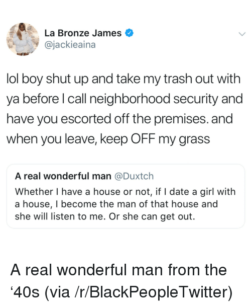 Blackpeopletwitter, Lol, and Shut Up: La Bronze James  @jackieaina  lol boy shut up and take my trash out with  ya before l call neighborhood security and  have you escorted off the premises. and  when you leave, keep OFF my grass  A real wonderful man @Duxtch  Whether I have a house or not, if I date a girl with  a house, I become the man of that house and  she will listen to me. Or she can get out. <p>A real wonderful man from the '40s (via /r/BlackPeopleTwitter)</p>