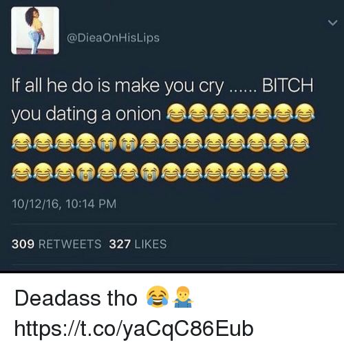 Bitch, Dating, and Memes: LA  @DieaOnHisLips  f all he do is make you cry....BITCH  you dating a onion  10/12/16, 10:14 PM  309 RETWEETS 327 LIKES Deadass tho 😂🤷♂️ https://t.co/yaCqC86Eub
