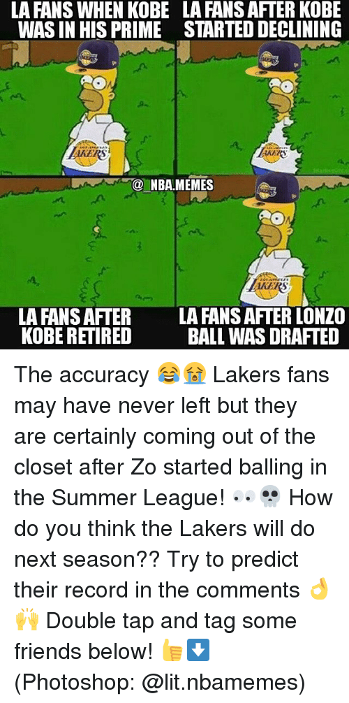 Friends, Los Angeles Lakers, and Lit: LA FANS WHEN KOBE  WAS IN HIS PRIME  LA FANS AFTER KOBE  STARTED DECLINING  AKERS  NBA.MEMES  EKERS  LA FANS AFTER  KOBE RETIRED  LA FANS AFTER LONZO  BALL WAS DRAFTED The accuracy 😂😭 Lakers fans may have never left but they are certainly coming out of the closet after Zo started balling in the Summer League! 👀💀 How do you think the Lakers will do next season?? Try to predict their record in the comments 👌🙌 Double tap and tag some friends below! 👍⬇ (Photoshop: @lit.nbamemes)