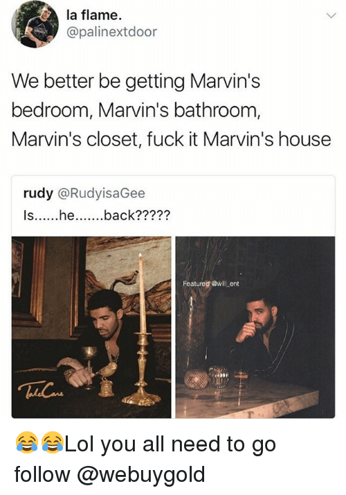 Memes, Fuck, and House: la flame.  @palinextdoor  We better be getting Marvin's  bedroom, Marvin's bathroom,  Marvin's closet, fuck it Marvin's house  rudy @RudyisaGee  ?7??  Featurod @will ent 😂😂Lol you all need to go follow @webuygold