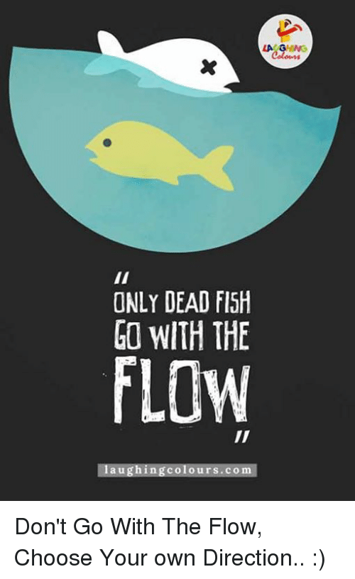 25 best memes about just go with the flow just go with for Only dead fish go with the flow