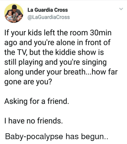 Being Alone, Friends, and Singing: La Guardia Cross  @LaGuardiaCross  If your kids left the room 30min  ago and you're alone in front of  the TV, but the kiddie show is  still playing and you're singing  along under your breath...how far  gone are you?  Asking for a friend  I have no friends, Baby-pocalypse has begun..