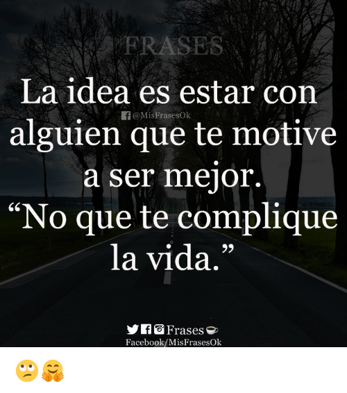 "Facebook, Idea, and Que: La idea es estar con  alguien que te motive  a ser mejor.  ""No que te compliaue  la vida.'""  CS  9)  Frases e  Facebook/MisFrasesOk 🙄🤗"