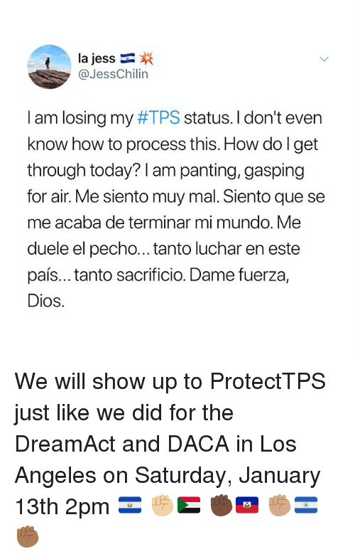 Memes, How To, and Los Angeles: la Jess-  @JessChilin  I am losing my #TPS status. I don't even  know how to process this. How do l get  through today? I am panting, gasping  for air. Me siento muy mal. Siento que se  me acaba de terminar mi mundo. Me  duele el pecho...tanto luchar en este  país... tanto sacrificio. Dame fuerza,  Dios. We will show up to ProtectTPS just like we did for the DreamAct and DACA in Los Angeles on Saturday, January 13th 2pm 🇸🇻 ✊🏼🇸🇩 ✊🏿🇭🇹 ✊🏽🇳🇮 ✊🏾