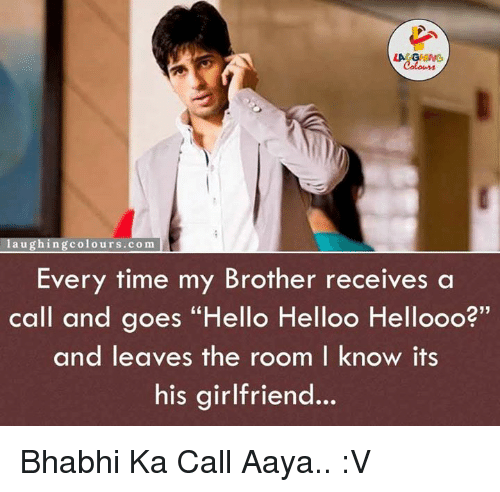 "Hello, Time, and Girlfriend: LA  l a u g hing colours.com  Every time my Brother receives a  call and goes ""Hello Helloo Hellooo?  and leaves the room I know its  his girlfriend Bhabhi Ka Call Aaya.. :V"