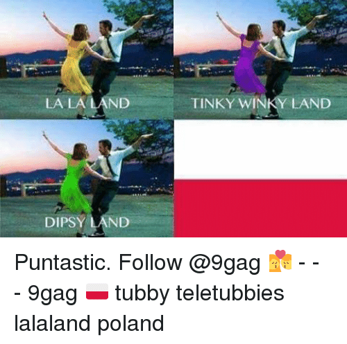 Memes, Poland, and 🤖: LA LA LAND  DIPSY  LAND  TINKY WIN  LAND Puntastic. Follow @9gag 💏 - - - 9gag 🇵🇱 tubby teletubbies lalaland poland