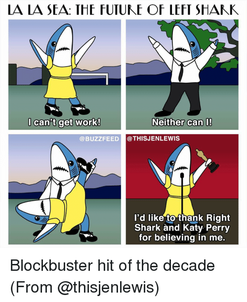 Blockbuster, Katy Perry, and Memes: LA LA SEA: THE FUTUME OF LEFT SHANK  can't get work!  Neither can I!  BUZZ FEED @THIS JENLEWIS  I'd like to thank Right  Shark and Katy Perry  for believing in me. Blockbuster hit of the decade (From @thisjenlewis)