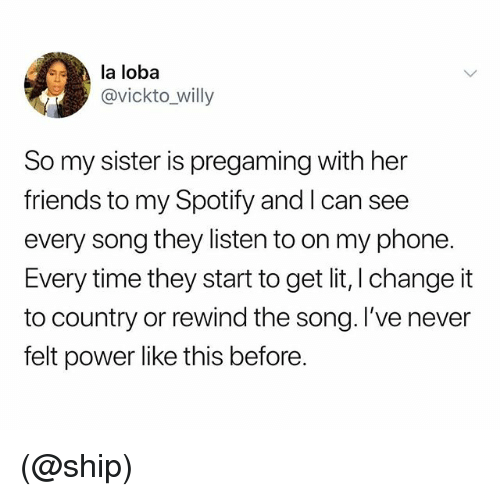 Friends, Lit, and Phone: la loba  @vickto_willy  So my sister is pregaming with her  friends to my Spotify and I can see  every song they listen to on my phone.  Every time they start to get lit, l change it  to country or rewind the song. I've never  felt power like this before (@ship)