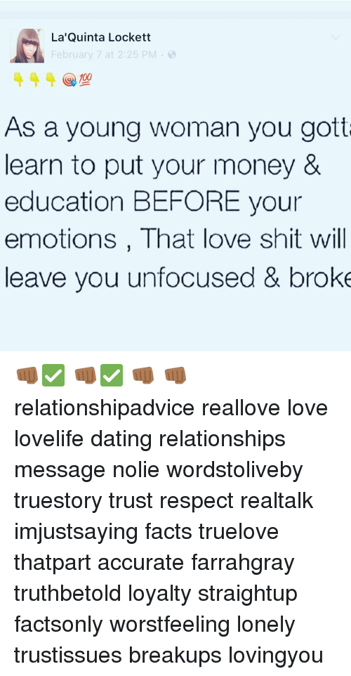 Dating, Facts, and Love: La Quinta Lockett  February 7 at 2:25 PM  00  As a young woman you gotta  learn to put your money &  education BEFORE your  emotions, That love shit will  leave you unfocused & broke 👊🏾✅ 👊🏾✅ 👊🏾 👊🏾 relationshipadvice reallove love lovelife dating relationships message nolie wordstoliveby truestory trust respect realtalk imjustsaying facts truelove thatpart accurate farrahgray truthbetold loyalty straightup factsonly worstfeeling lonely trustissues breakups lovingyou