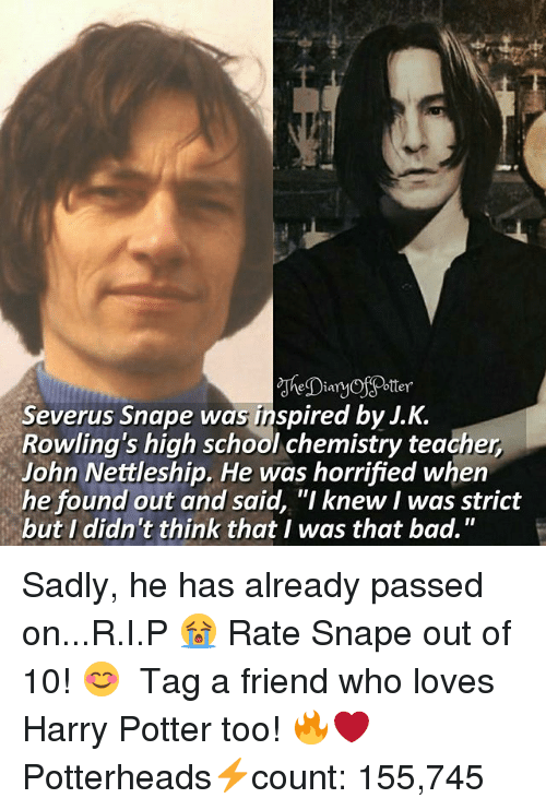 "Bad, Harry Potter, and Memes: la  Severus Snape was inspired by J.K.  Rowling's high school chemistry teacher  John Nettleship. He was horrified when  he found out and said, ""I knew I was strict  but I didn't think that I was that bad."" Sadly, he has already passed on...R.I.P 😭 Rate Snape out of 10! 😊 ♔ Tag a friend who loves Harry Potter too! 🔥❤ ◇ Potterheads⚡count: 155,745"