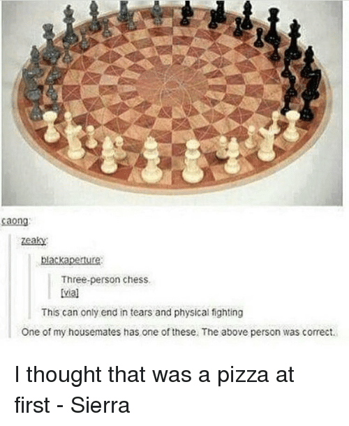 Memes, Pizza, and Chess: la  Three-person chess.  This can only end in tears and physical fighting  One of my housemates has one of these. The above person was correct. I thought that was a pizza at first - Sierra