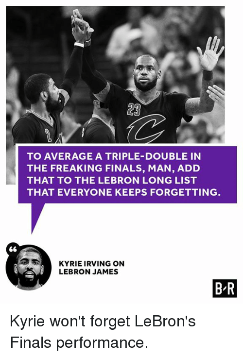 Finals, Kyrie Irving, and LeBron James: LA  TO AVERAGE A TRIPLE-DOUBLE IN  THE FREAKING FINALS, MAN, ADD  THAT TO THE LEBRON LONG LIST  THAT EVERYONE KEEPS FORGETTING  S KYRIE IRVING ON  LEBRON JAMES  BR Kyrie won't forget LeBron's Finals performance.