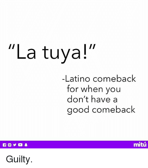 "Latinos, Memes, and Good: ""La tuya!  -Latino comeback  for when you  don't have a  good comeback  mitú Guilty."