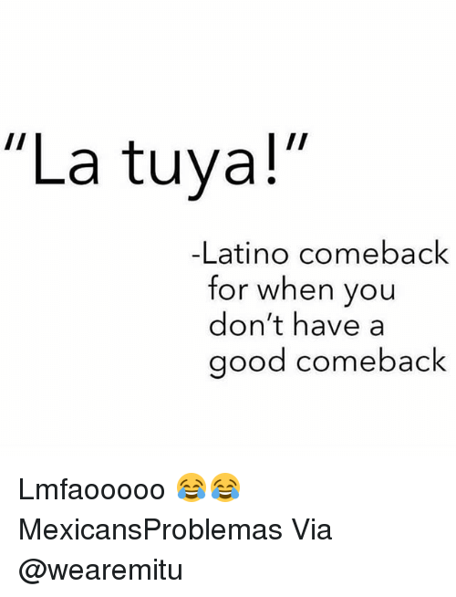 "Memes, Good, and 🤖: ""La tuya!  -Latino comeback  for when you  don't have a  good comeback Lmfaooooo 😂😂 MexicansProblemas Via @wearemitu"