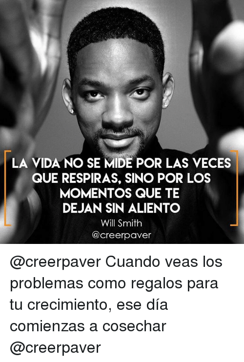 Memes, Will Smith, and 🤖: LA VIDA NO SE MIDE POR LAS VECES  QUE RESPIRAS, SINO POR LOS  MOMENTOS QUE TE  DEJAN SIN ALIENTO  Will Smith  acreerpaver @creerpaver Cuando veas los problemas como regalos para tu crecimiento, ese día comienzas a cosechar @creerpaver