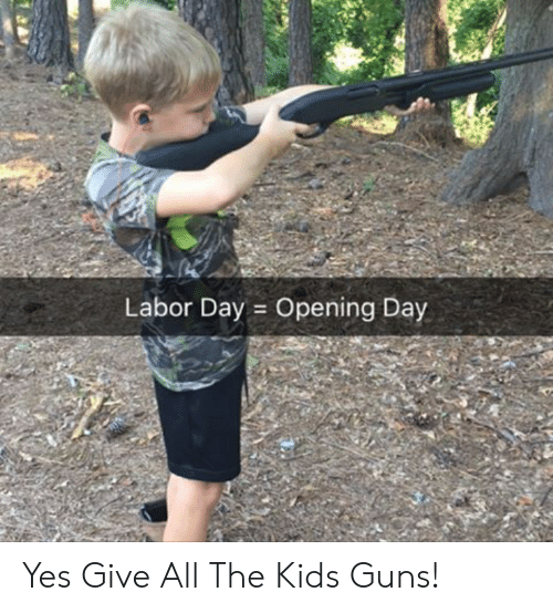 Guns, Kids, and Labor Day: Labor Day Opening Day Yes Give All The Kids Guns!