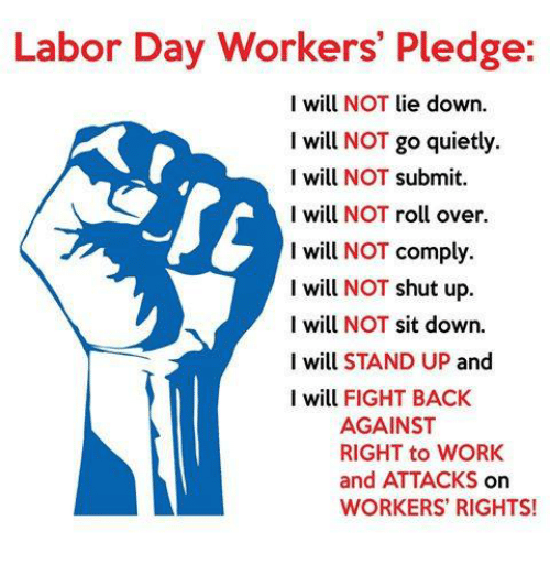 Memes, Shut Up, and Ups: Labor Day Workers' Pledge:  I will NOT lie down  I will NOT go quietly  I will NOT submit  I will NOT roll over.  I will NOT comply  I will NOT shut up.  I will NOT sit down.  I will STAND UP and  I will FIGHT BACK  AGAINST  RIGHT to WORK  and ATTACKS On  WORKERS RIGHTS!