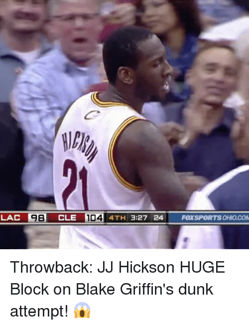 Dunk, Memes, and 🤖: LAC  98 CLE 104 4TH 3:27 24|  CLERD 4TH 3:27 24 FOXSPORTSOHIOCON Throwback: JJ Hickson HUGE Block on Blake Griffin's dunk attempt! 😱