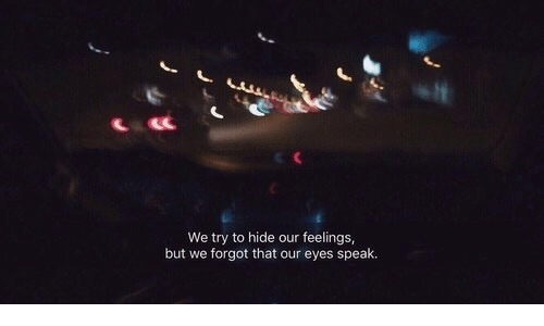 Hide, Speak, and Eyes: LACC  We try to hide our feelings,  but we forgot that our eyes speak.