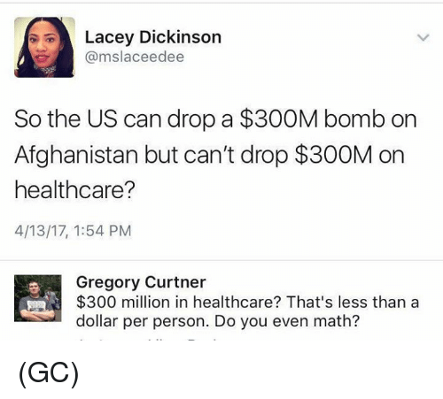 Memes, Afghanistan, and Math: Lacey Dickinson  @mslaceedee  So the US can drop a $300M bomb on  Afghanistan but can't drop $300M on  healthcare?  4/13/17, 1:54 PM  Gregory Curtner  $300 million in healthcare? That's less than a  dollar per person. Do you even math? (GC)
