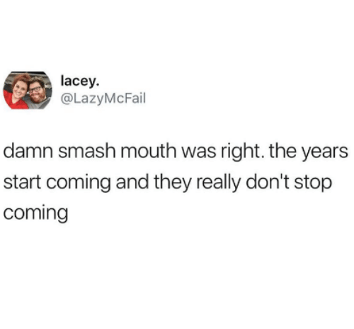 Smashing, Smash Mouth, and They: lacey.  @LazyMcFail  damn smash mouth was right. the years  start coming and they really don't stop  coming