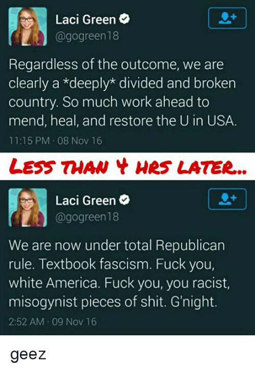 Fuck You, Memes, and Misogynistic: Laci Green  @go green18  Regardless of the outcome, we are  clearly a *deeply divided and broken  country. So much work ahead to  mend, heal, and restore the U in USA.  11:15 PM 08 Nov 16  LESS THAN Hes LATER...  Laci Green  agogreen 18  We are now under total Republican  rule. Textbook fascism. Fuck you,  white America. Fuck you, you racist,  misogynist pieces of shit. G'night.  2:52 AM 09 Nov 16 geez