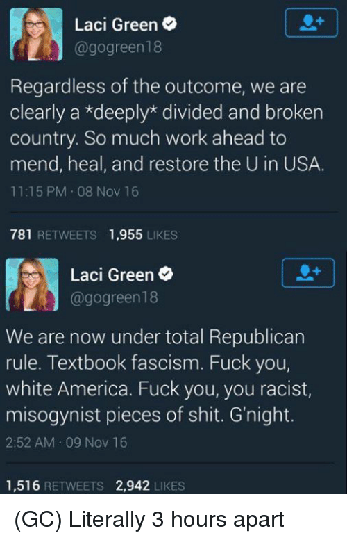 America, Fuck You, and Fucking: Laci Green  @gogreen 18  Regardless of the outcome, we are  clearly a *deeply divided and broken  country. So much work ahead to  mend, heal, and restore the U in USA.  11:15 PM 08 Nov 16  781  RETWEETS 1,955  LIKES  Laci Green  @gogreen18  We are now under total Republican  rule. Textbook fascism. Fuck you,  white America. Fuck you, you racist,  misogynist pieces of shit. G night.  2:52 AM 09 Nov 16  1,516  RETWEETS 2,942  LIKES (GC) Literally 3 hours apart