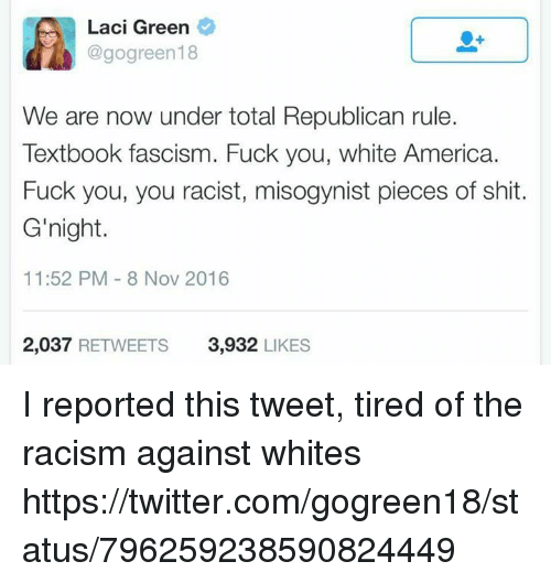 America, Fuck You, and Fucking: Laci Green  @gogreen18  We are now under total Republican rule.  Textbook fascism. Fuck you, white America.  Fuck you, you racist, misogynist pieces of shit.  G'night.  11:52 PM 8 Nov 2016  2,037  RETWEETS 3,932  LIKES I reported this tweet, tired of the racism against whites https://twitter.com/gogreen18/status/796259238590824449