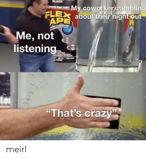 """Crazy, Flexing, and MeIRL: LACK  My coworker rambling  FLEX about their night out  APE  yStaps Laks  Me, not  listening  """"That's crazy meirl"""