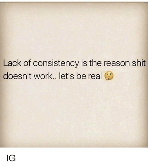 Memes, Shit, and Work: Lack of consistency is the reason shit  doesn't work.. let's be real IG
